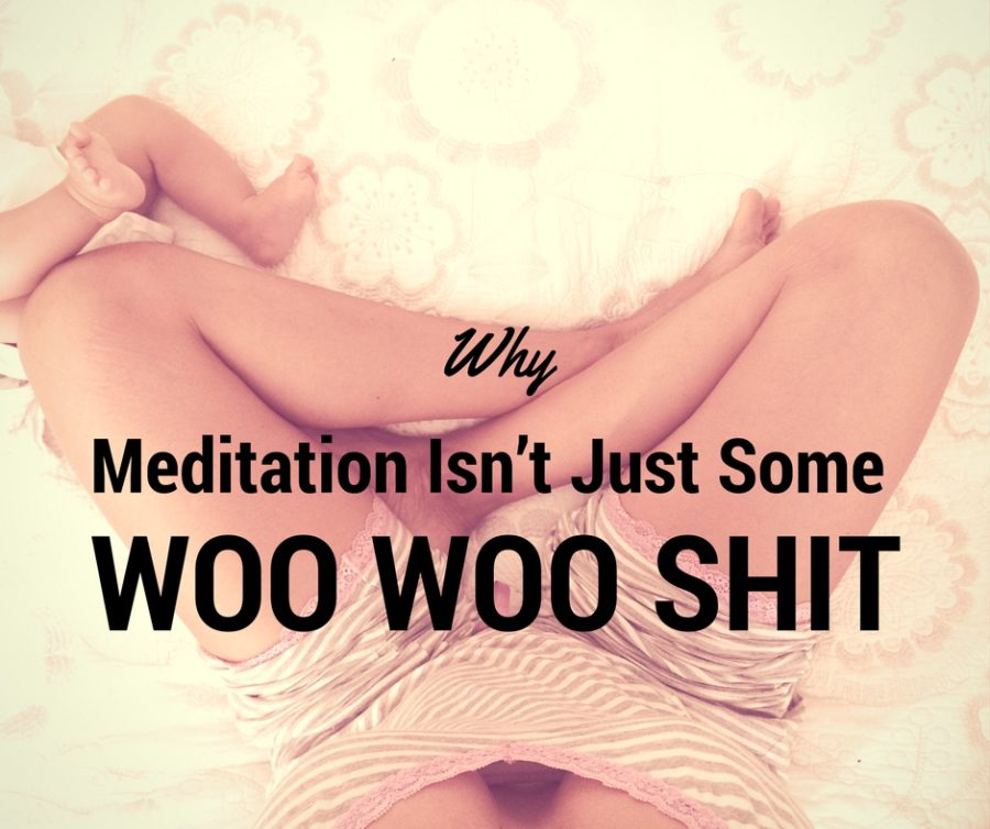 Why Meditation Isn't Just Some Woo Woo Shit!