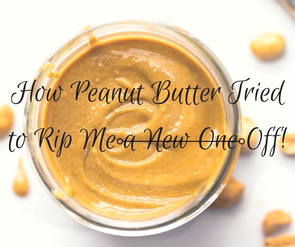 How Peanut Butter Tried to Rip Me a New One! (2)
